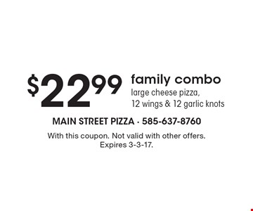 $22.99 family combo large cheese pizza, 12 wings & 12 garlic knots. With this coupon. Not valid with other offers. Expires 3-3-17.