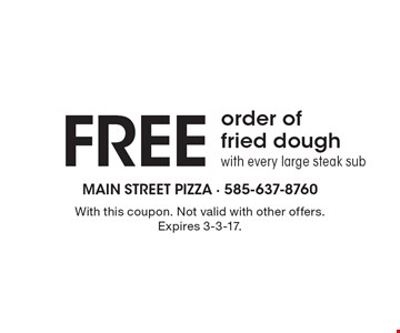 Free order offried dough with every large steak sub. With this coupon. Not valid with other offers. Expires 3-3-17.