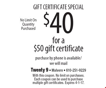 gift certificate special $40 for a $50 gift certificate purchase by phone is available/we will mail. With this coupon. No limit on purchases. Each coupon can be used to purchase multiple gift certificates. Expires 4-1-17.