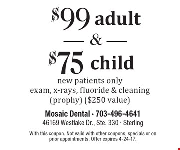 $99 adult and $75 child new patient exam new patients only exam, x-rays, fluoride & cleaning (prophy) ($250 value). With this coupon. Not valid with other coupons, specials or on prior appointments. Offer expires 4-24-17.