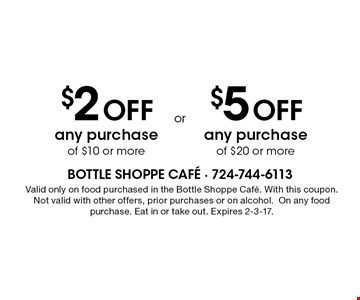 $2 Off any purchase of $10 or more. $5 Off any purchase of $20 or more.  Valid only on food purchased in the Bottle Shoppe Cafe. With this coupon. Not valid with other offers, prior purchases or on alcohol. On any food purchase. Eat in or take out. Expires 2-3-17.