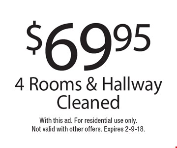 $69.95 4 Rooms & Hallway Cleaned. With this ad. For residential use only. Not valid with other offers. Expires 2-9-18.