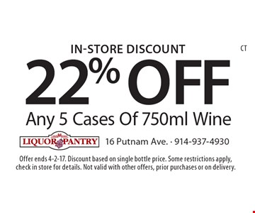 In-Store Discount 22% OFF Any 5 Cases Of 750ml Wine. Offer ends 4-2-17. Discount based on single bottle price. Some restrictions apply,check in store for details. Not valid with other offers, prior purchases or on delivery.