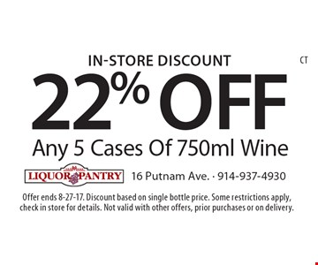 In-Store Discount 22% OFF Any 5 Cases Of 750ml Wine. Offer ends 8-27-17. Discount based on single bottle price. Some restrictions apply, check in store for details. Not valid with other offers, prior purchases or on delivery.