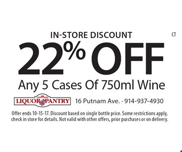 In-Store Discount 22% OFF Any 5 Cases Of 750ml Wine. Offer ends 10-15-17. Discount based on single bottle price. Some restrictions apply, check in store for details. Not valid with other offers, prior purchases or on delivery.