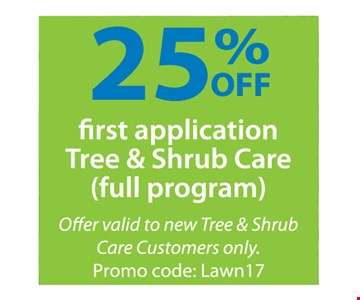 25%off first application tree & shrub care (full program). Offer valid to new Tree & Shrub Care Customers only. Promo code: Lawn17.