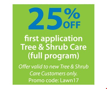 25% Off First Application Tree & Shrub Care. Full program. Offer valid to new Tree & Shrub Care Customers only. Promo code: Lawn17