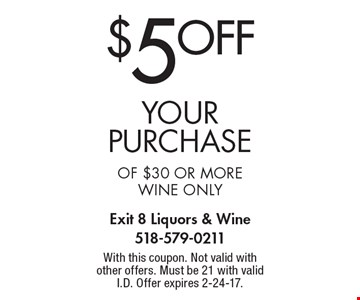 $5 off your Purchase of $30 or more. Wine only. With this coupon. Not valid with other offers. Must be 21 with valid I.D. Offer expires 2-24-17.