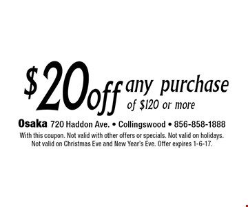 $20 off any purchase of $120 or more. With this coupon. Not valid with other offers or specials. Not valid on holidays. Not valid on Christmas Eve and New Year's Eve. Offer expires 1-6-17.
