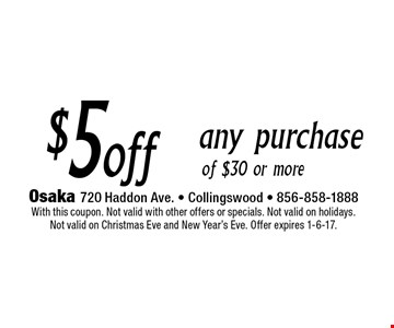 $5 off any purchase of $30 or more. With this coupon. Not valid with other offers or specials. Not valid on holidays. Not valid on Christmas Eve and New Year's Eve. Offer expires 1-6-17.