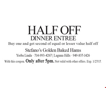 Half off Dinner Entree. Buy one and get second of equal or lesser value half off. With this coupon. Only after 5pm. Not valid with other offers. Exp. 1/27/17.
