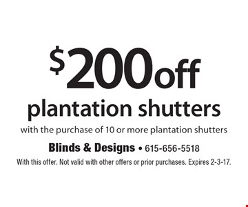 $200 off plantation shutters with the purchase of 10 or more plantation shutters. With this offer. Not valid with other offers or prior purchases. Expires 2-3-17.