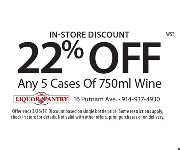 In-Store Discount. 22% OFF Any 5 Cases Of 750ml Wine. Offer ends 3/26/17. Discount based on single bottle price. Some restrictions apply,check in store for details. Not valid with other offers, prior purchases or on delivery.