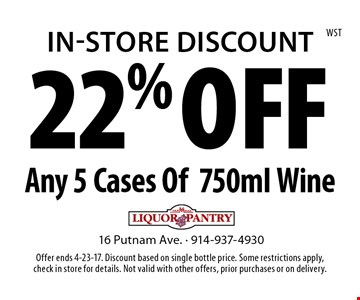 In-Store Discount 22% OFF Any 5 Cases Of 750ml Wine. Offer ends 4-23-17. Discount based on single bottle price. Some restrictions apply, check in store for details. Not valid with other offers, prior purchases or on delivery.