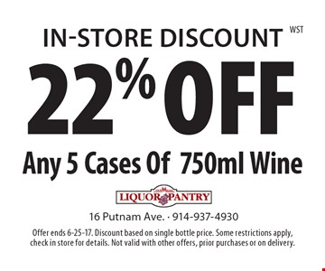 In-Store Discount 22% OFF Any 5 Cases Of750ml Wine. Offer ends 6-25-17. Discount based on single bottle price. Some restrictions apply, check in store for details. Not valid with other offers, prior purchases or on delivery.