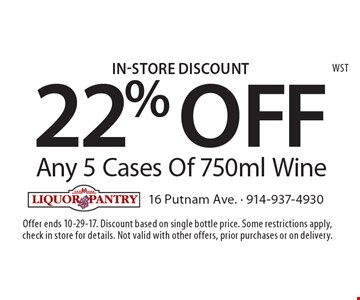 In-Store Discount. 22% Off Any 5 Cases Of 750ml Wine. Offer ends 10-29-17. Discount based on single bottle price. Some restrictions apply, check in store for details. Not valid with other offers, prior purchases or on delivery.