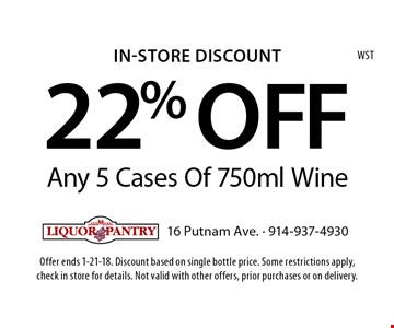 In-Store Discount 22% OFF Any 5 Cases Of 750ml Wine. Offer ends 1-21-18. Discount based on single bottle price. Some restrictions apply, check in store for details. Not valid with other offers, prior purchases or on delivery.