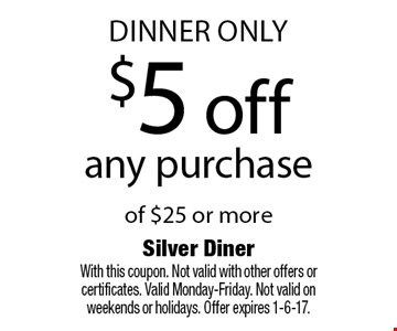 dinner only $5 off any purchase of $25 or more. With this coupon. Not valid with other offers or certificates. Valid Monday-Friday. Not valid on weekends or holidays. Offer expires 1-6-17.