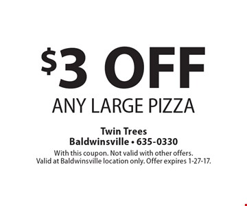 $3 OFF ANY LARGE PIZZA. With this coupon. Not valid with other offers. Valid at Baldwinsville location only. Offer expires 1-27-17.