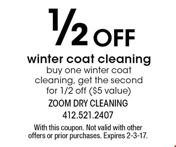 1/2 Off winter coat cleaning buy one winter coat cleaning, get the second for 1/2 off ($5 value). With this coupon. Not valid with other offers or prior purchases. Expires 2-3-17.