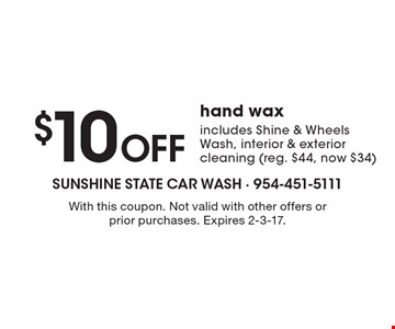 $10 Off hand wax includes Shine & Wheels Wash, interior & exterior cleaning (reg. $44, now $34). With this coupon. Not valid with other offers or prior purchases. Expires 2-3-17.