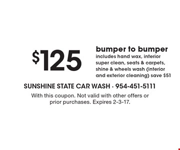 $125 bumper to bumper includes hand wax, interior super clean, seats & carpets, shine & wheels wash (interior and exterior cleaning) save $51. With this coupon. Not valid with other offers or prior purchases. Expires 2-3-17.