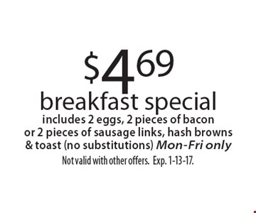 $4.69 breakfast special. Includes 2 eggs, 2 pieces of bacon or 2 pieces of sausage links, hash browns & toast (no substitutions). Mon-Fri only. Not valid with other offers. Exp. 1-13-17.