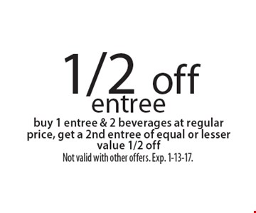 1/2 off entree. Buy 1 entree & 2 beverages at regular price, get a 2nd entree of equal or lesser value 1/2 off. Not valid with other offers. Exp. 1-13-17.