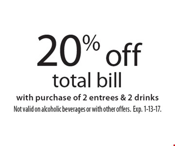 20% off total bill with purchase of 2 entrees & 2 drinks. Not valid on alcoholic beverages or with other offers. Exp. 1-13-17.
