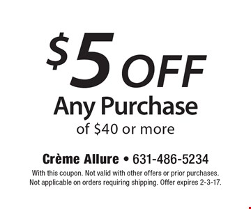 $5 off Any Purchase of $40 or more. With this coupon. Not valid with other offers or prior purchases. Not applicable on orders requiring shipping. Offer expires 2-3-17.
