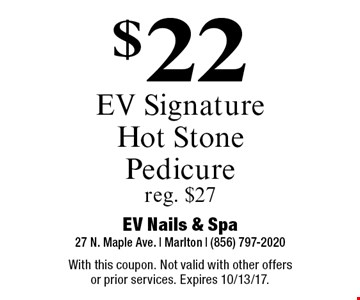 $22 EV Signature Hot Stone Pedicure. Reg. $27. With this coupon. Not valid with other offers or prior services. Expires 10/13/17.