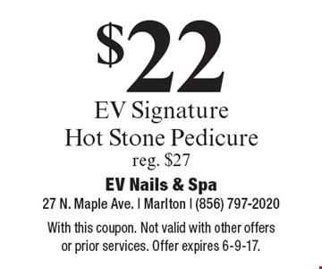 $22 EV signature hot stone pedicure. Reg. $27. With this coupon. Not valid with other offers or prior services. Offer expires 6-9-17.