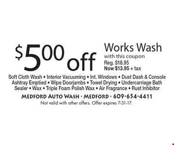 $5.00 off Works Wash with this coupon Reg. $18.95 Now $13.95 + tax. Soft Cloth Wash - Interior Vacuuming - Int. Windows - Dust Dash & Console Ashtray Emptied - Wipe Doorjambs - Towel Drying - Undercarriage Bath Sealer - Wax - Triple Foam Polish Wax - Air Fragrance - Rust Inhibitor . Not valid with other offers. Offer expires 7-31-17.