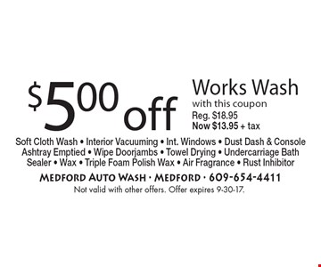 $5.00 off Works Wash with this coupon, Reg. $18.95 Now $13.95 + tax Soft Cloth Wash - Interior Vacuuming - Int. Windows - Dust Dash & Console Ashtray Emptied - Wipe Doorjambs - Towel Drying - Undercarriage Bath Sealer - Wax - Triple Foam Polish Wax - Air Fragrance - Rust Inhibitor . Not valid with other offers. Offer expires 9-30-17.