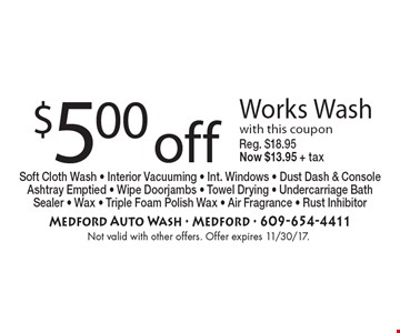 $5.00 off Works Wash with this coupon Reg. $18.95 Now $13.95 + taxSoft Cloth Wash - Interior Vacuuming - Int. Windows - Dust Dash & Console Ashtray Emptied - Wipe Doorjambs - Towel Drying - Undercarriage Bath Sealer - Wax - Triple Foam Polish Wax - Air Fragrance - Rust Inhibitor . Not valid with other offers. Offer expires 11/30/17.