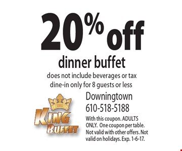 20% off dinner buffet. Does not include beverages or tax. Dine-in only for 8 guests or less. With this coupon. ADULTS ONLY. One coupon per table.Not valid with other offers. Not valid on holidays. Exp. 1-6-17.