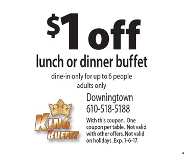 $1 off lunch or dinner buffet. Dine-in only for up to 6 people adults only. With this coupon. One coupon per table.Not valid with other offers. Not valid on holidays. Exp. 1-6-17.