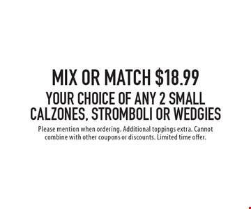 Mix or match $18.99 your choice of any 2 small calzones, stromboli or wedgies. Please mention when ordering. Additional toppings extra. Cannot combine with other coupons or discounts. Limited time offer.