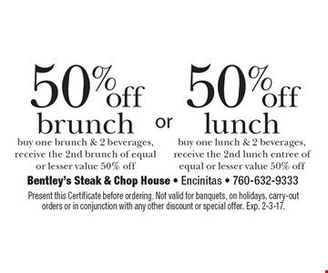 50% off brunch or lunch. Buy one brunch or lunch & 2 beverages, receive the 2nd brunch or lunch of equal or lesser value 50% off. Present this Certificate before ordering. Not valid for banquets, on holidays, carry-out orders or in conjunction with any other discount or special offer. Exp. 2-3-17.