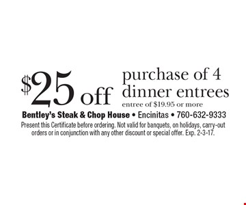 $25 off purchase of 4 dinner entrees. Entree of $19.95 or more. Present this Certificate before ordering. Not valid for banquets, on holidays, carry-out orders or in conjunction with any other discount or special offer. Exp. 2-3-17.