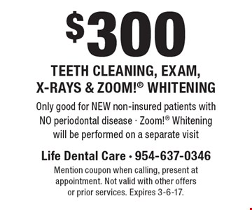 $300 Teeth Cleaning, Exam, X-Rays & Zoom! Whitening. Only good for NEW non-insured patients with NO periodontal disease - Zoom! Whitening will be performed on a separate visit. Mention coupon when calling, present at appointment. Not valid with other offers or prior services. Expires 3-6-17.