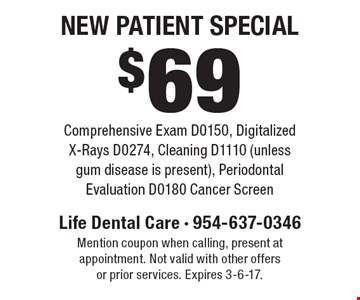 $69 New Patient Special Comprehensive Exam D0150, Digitalized X-Rays D0274, Cleaning D1110 (unless gum disease is present), Periodontal Evaluation D0180 Cancer Screen. Mention coupon when calling, present at appointment. Not valid with other offers or prior services. Expires 3-6-17.