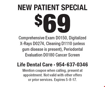 $69 New Patient Special. Comprehensive Exam D0150, Digitalized X-Rays D0274, Cleaning D1110 (unless gum disease is present), Periodontal Evaluation D0180 Cancer Screen. Mention coupon when calling, present at appointment. Not valid with other offers or prior services. Expires 5-8-17.