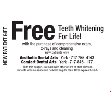 NEW PATIENT GIFT Free Teeth Whitening For Life! With the purchase of comprehensive exam, x-rays and cleaning new patients only. With this coupon. Not valid with other offers or prior services. Patients with insurance will be billed regular fees. Offer expires 3-31-17.
