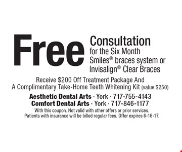 Free Consultation for the Six Month Smiles braces system or Invisalign Clear Braces Receive $200 Off Treatment Package And A Complimentary Take-Home Teeth Whitening Kit (value $250). With this coupon. Not valid with other offers or prior services.Patients with insurance will be billed regular fees. Offer expires 6-16-17.
