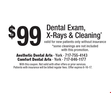 $99 Dental Exam, X-Rays & Cleaning* valid for new patients only without insurance *some cleanings are not included with this promotion.. With this coupon. Not valid with other offers or prior services.Patients with insurance will be billed regular fees. Offer expires 6-16-17.