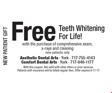 NEW PATIENT GIFT Free Teeth Whitening For Life! with the purchase of comprehensive exam,x-rays and cleaningnew patients only. With this coupon. Not valid with other offers or prior services.Patients with insurance will be billed regular fees. Offer expires 8-11-17.