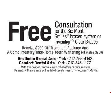 Free Consultation for the Six Month Smiles braces system or Invisalign Clear Braces. Receive $200 Off Treatment Package And A Complimentary Take-Home Teeth Whitening Kit (value $250). With this coupon. Not valid with other offers or prior services. Patients with insurance will be billed regular fees. Offer expires 11-17-17.