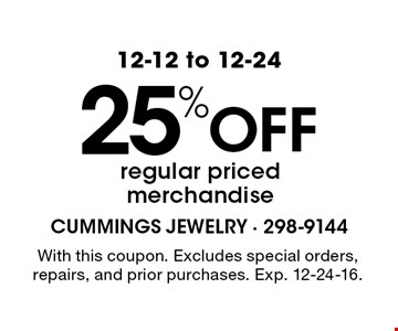 12-12 to 12-24. 25% Off regular priced merchandise. With this coupon. Excludes special orders, repairs, and prior purchases. Exp. 12-24-16.