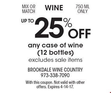 Wine UP TO 25% Off any case of wine (12 bottles) excludes sale items. Mix or match, 750 ML only. With this coupon. Not valid with other offers. Expires 4-14-17.